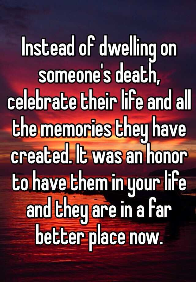 Instead of dwelling on someone's death, celebrate their life and all the memories they have created. It was an honor to have them in your life and they are in a far better place now.