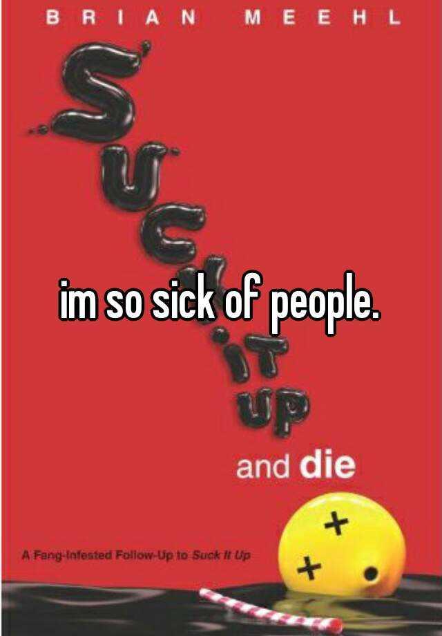 im so sick of people.