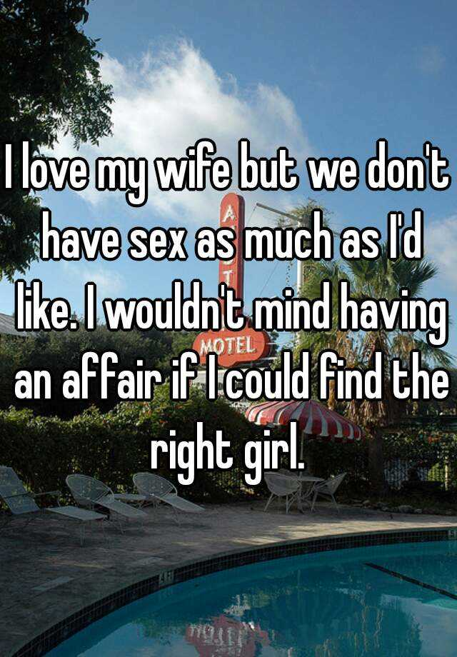 I love my wife but we don't have sex as much as I'd like. I wouldn't mind having an affair if I could find the right girl.