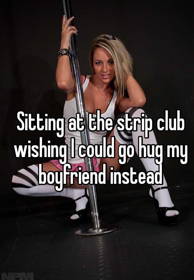 Sitting at the strip club wishing I could go hug my boyfriend instead