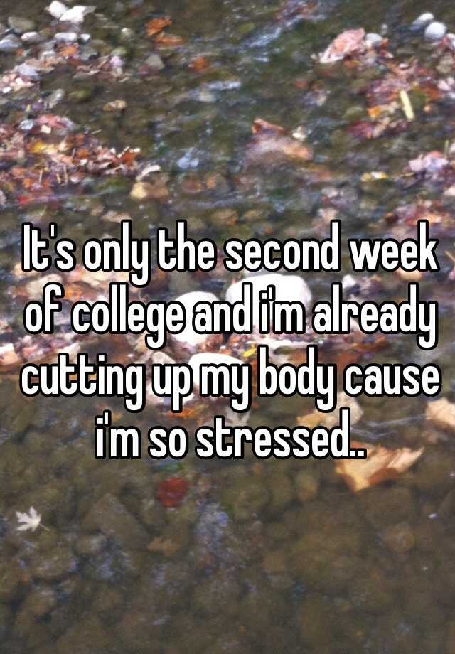 It's only the second week of college and i'm already cutting up my body cause i'm so stressed..