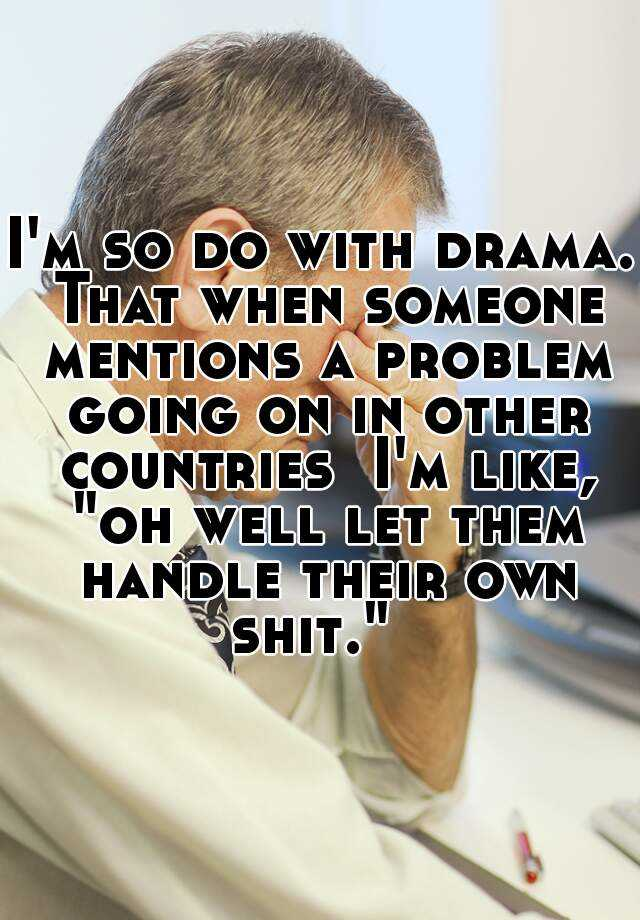 "I'm so do with drama. That when someone mentions a problem going on in other countries  I'm like, ""oh well let them handle their own shit."""