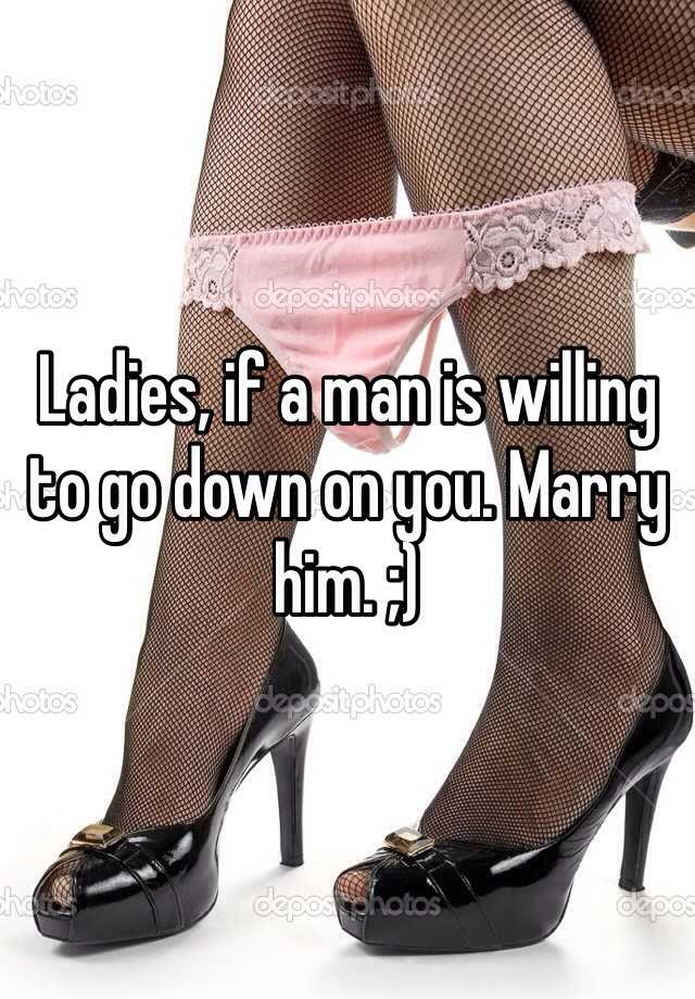 Ladies, if a man is willing to go down on you. Marry him. ;)