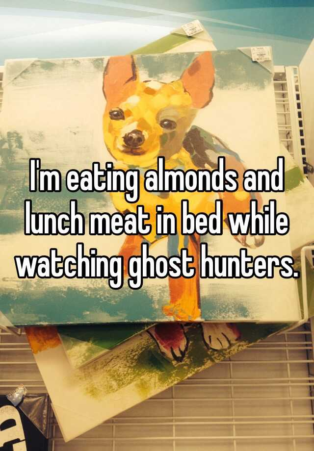 I'm eating almonds and lunch meat in bed while watching ghost hunters.