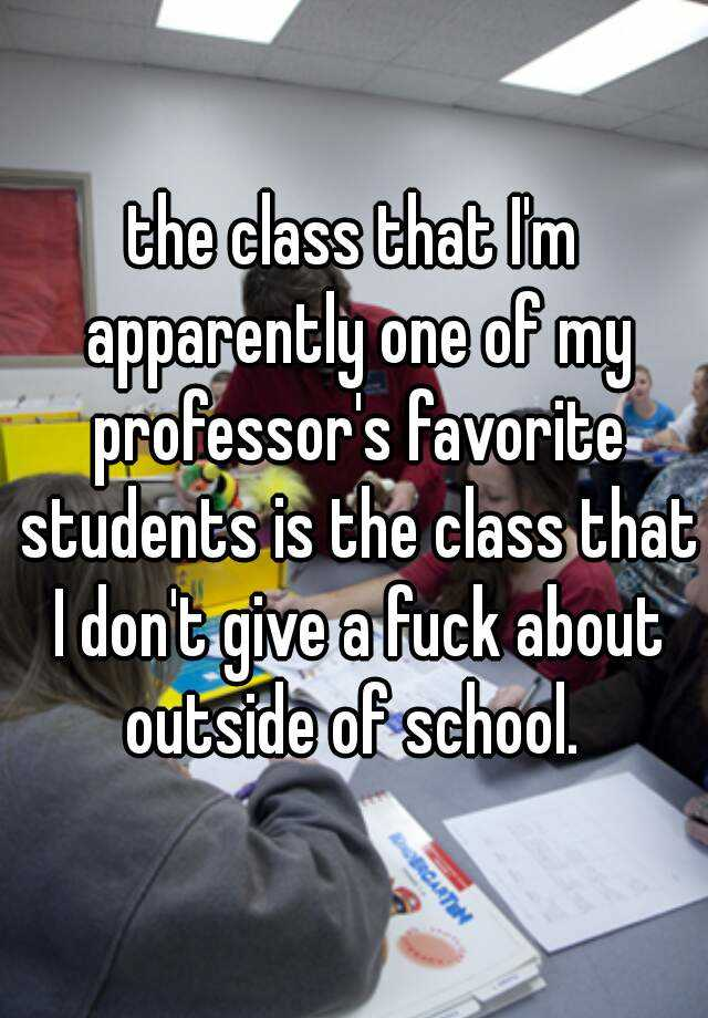 the class that I'm apparently one of my professor's favorite students is the class that I don't give a fuck about outside of school.