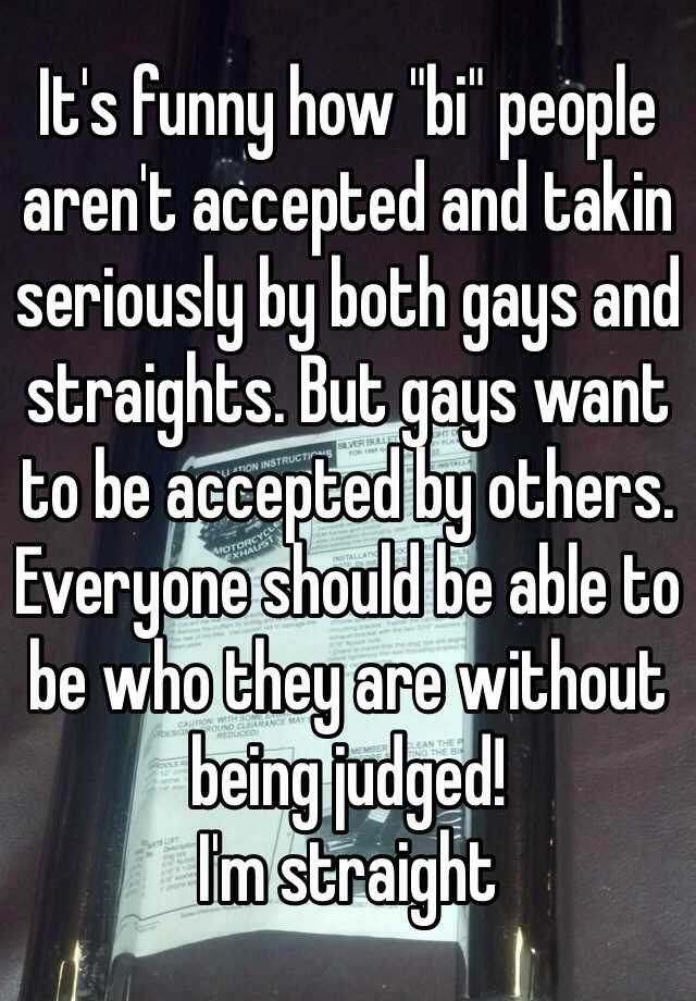 """It's funny how """"bi"""" people aren't accepted and takin seriously by both gays and straights. But gays want to be accepted by others. Everyone should be able to be who they are without being judged! I'm straight"""