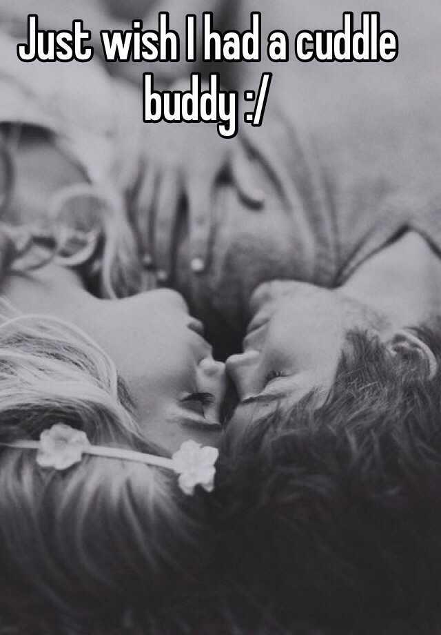 Just wish I had a cuddle buddy :/