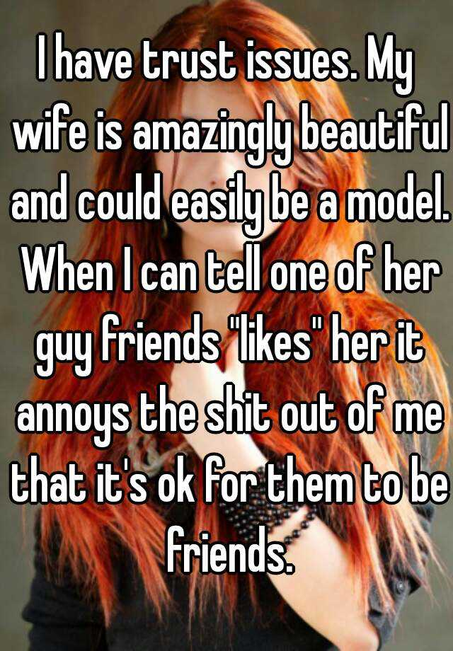 "I have trust issues. My wife is amazingly beautiful and could easily be a model. When I can tell one of her guy friends ""likes"" her it annoys the shit out of me that it's ok for them to be friends."