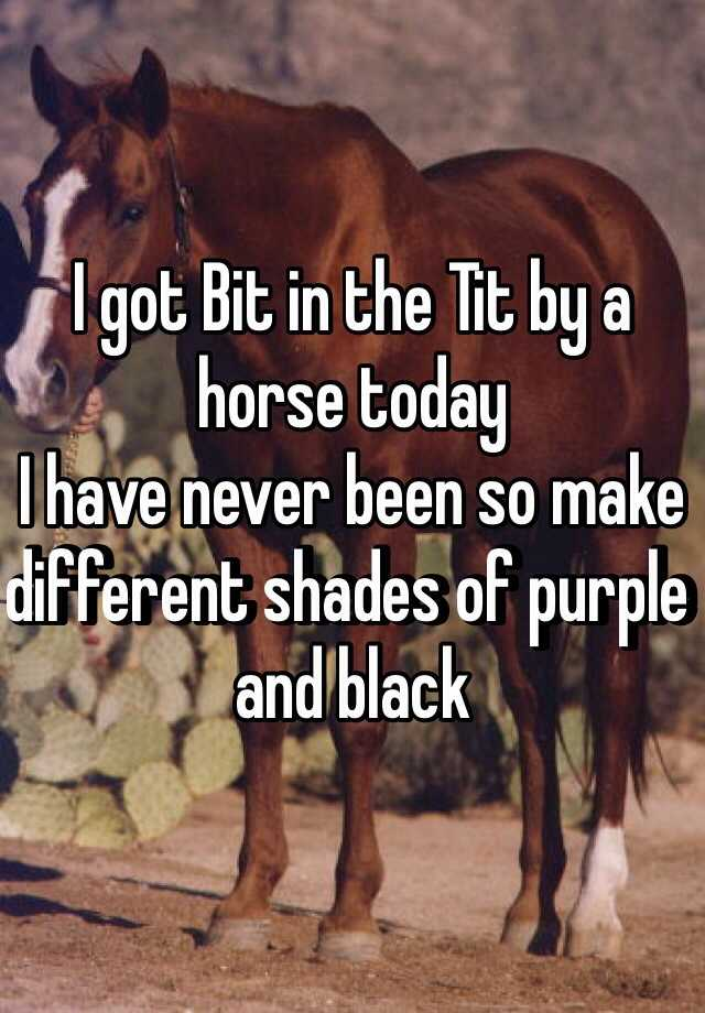 I got Bit in the Tit by a horse today I have never been so make different shades of purple and black