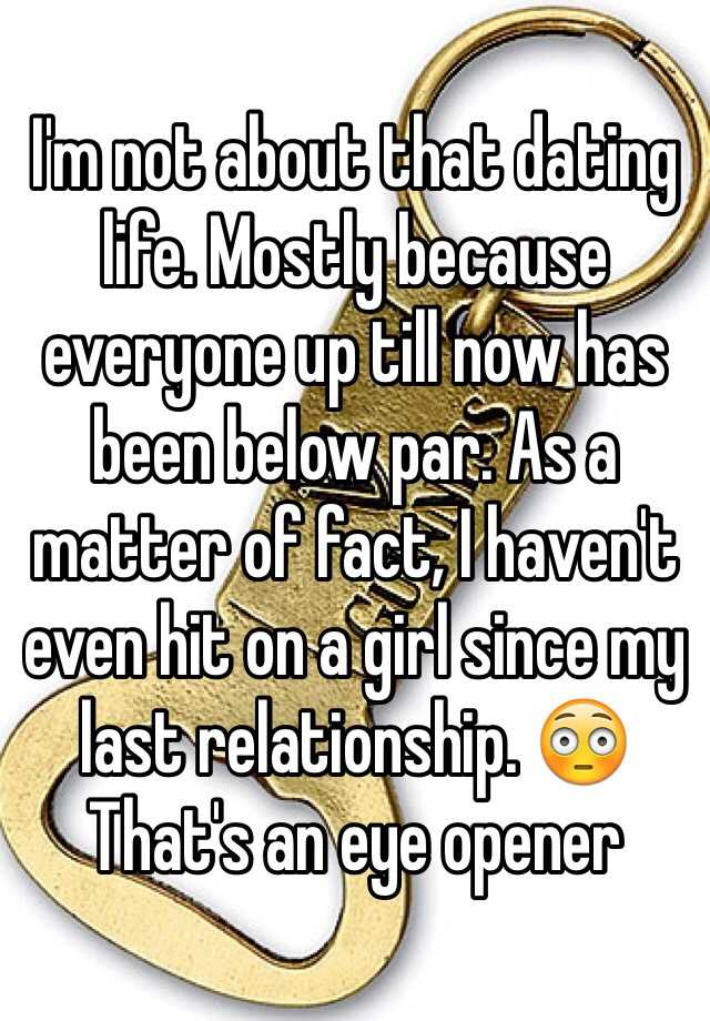 I'm not about that dating life. Mostly because everyone up till now has been below par. As a matter of fact, I haven't even hit on a girl since my last relationship. 😳 That's an eye opener