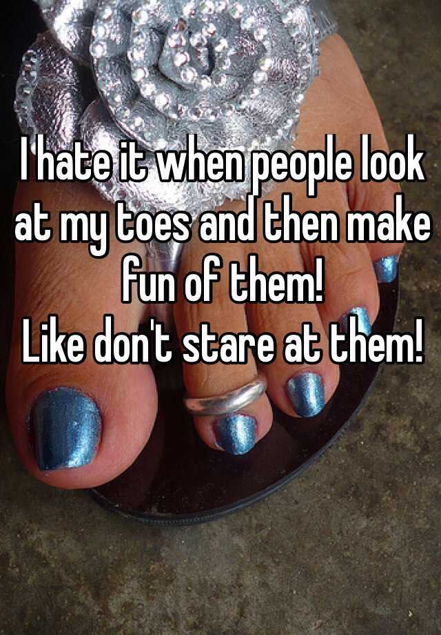 I hate it when people look at my toes and then make fun of them!  Like don't stare at them!