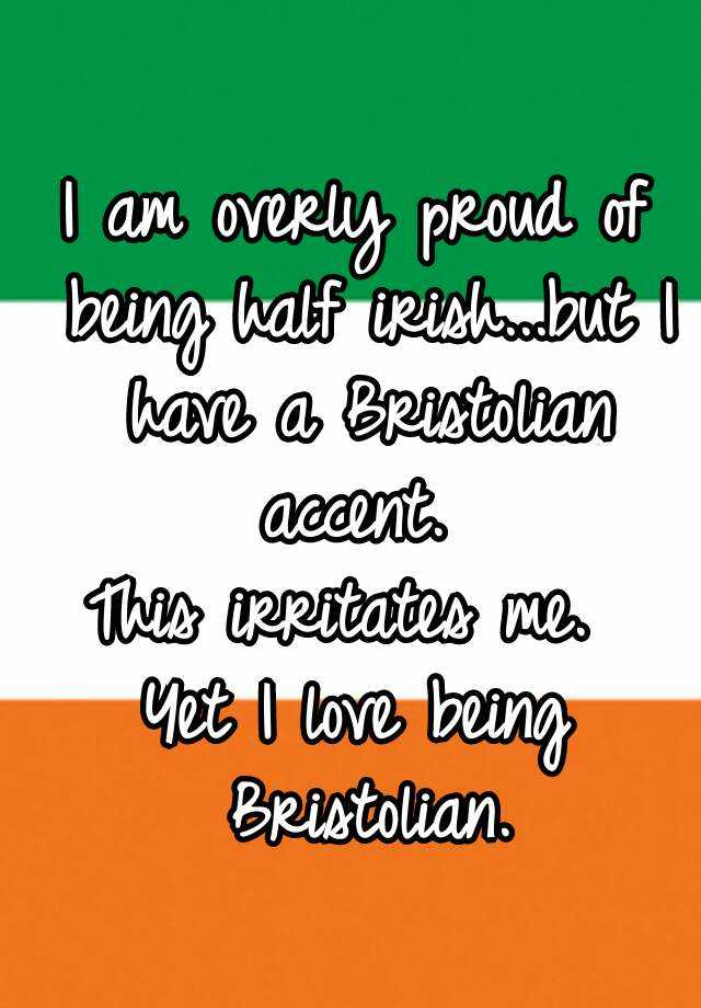 I am overly proud of being half irish...but I have a Bristolian accent.  This irritates me.  Yet I love being Bristolian.