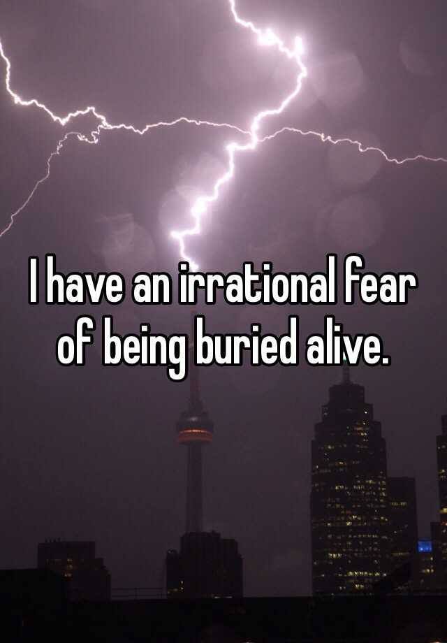 I have an irrational fear of being buried alive.