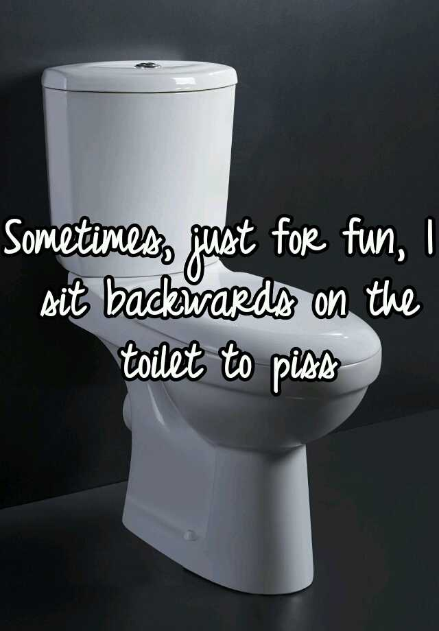 Sometimes, just for fun, I sit backwards on the toilet to piss