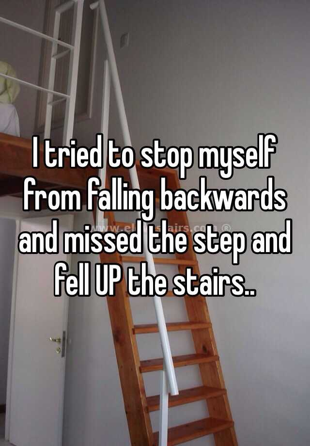 I tried to stop myself from falling backwards and missed the step and fell UP the stairs..