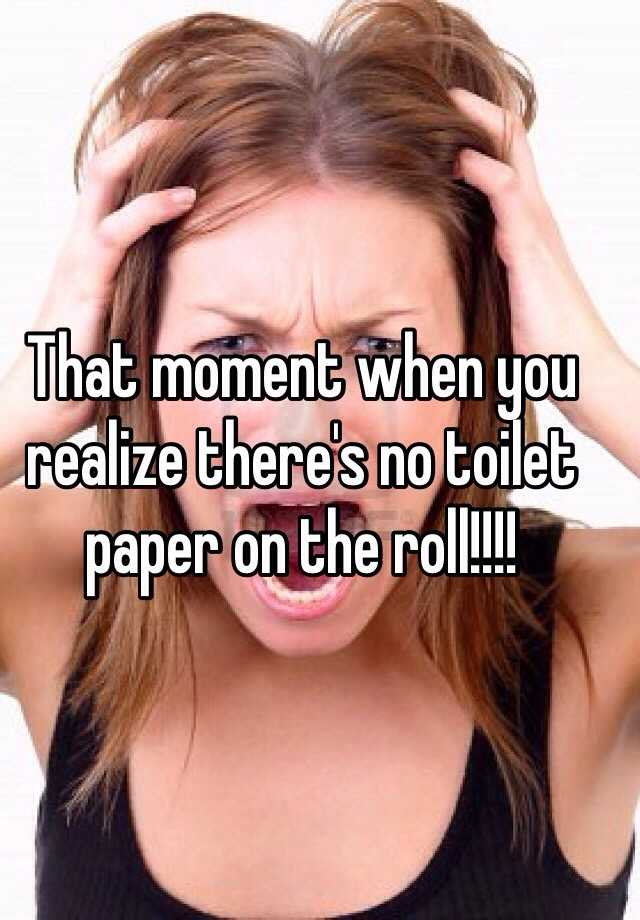 That moment when you realize there's no toilet paper on the roll!!!!