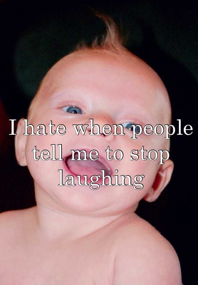 I hate when people tell me to stop laughing