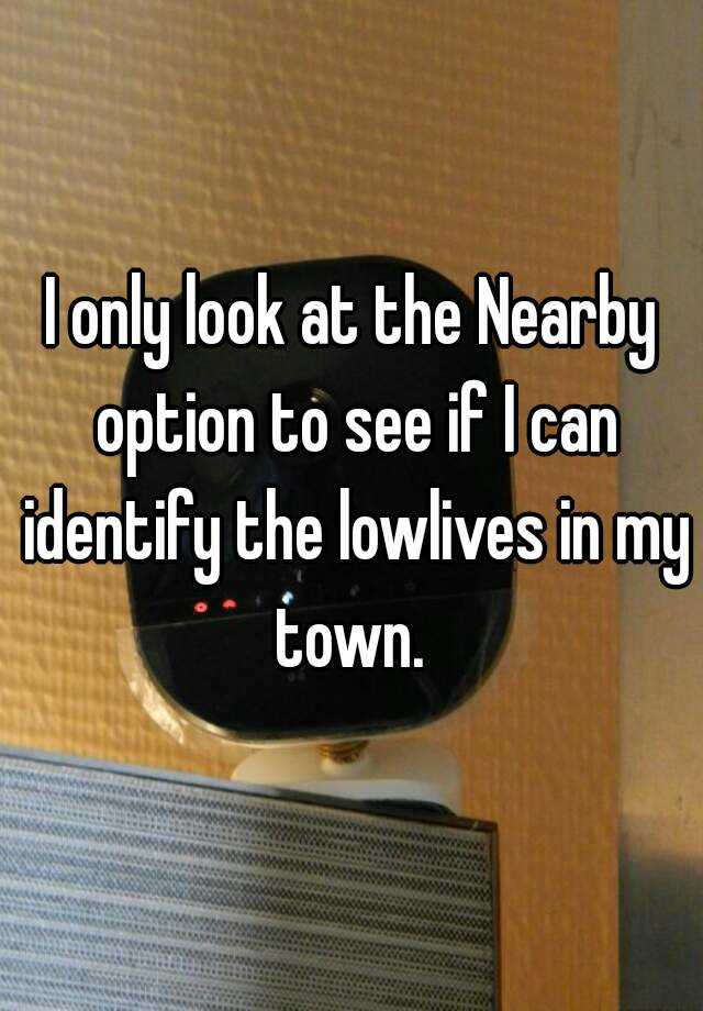 I only look at the Nearby option to see if I can identify the lowlives in my town.