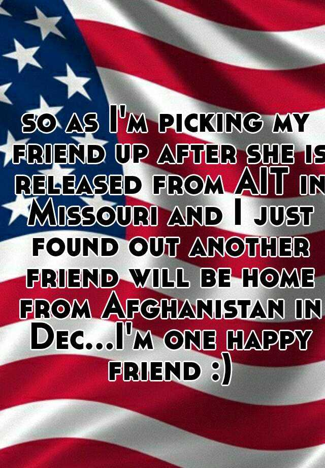 so as I'm picking my friend up after she is released from AIT in Missouri and I just found out another friend will be home from Afghanistan in Dec...I'm one happy friend :)