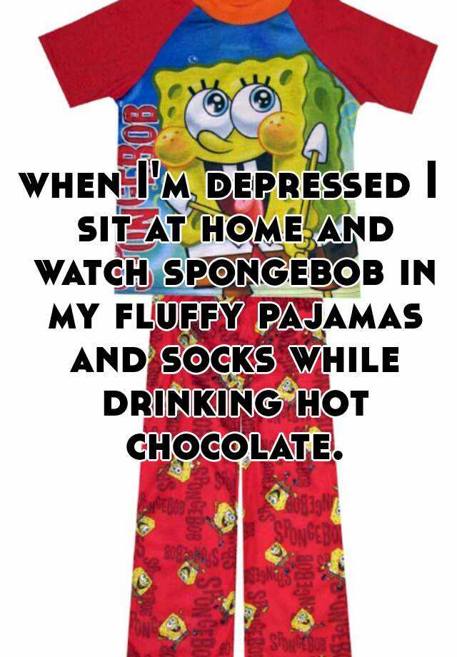 when I'm depressed I sit at home and watch spongebob in my fluffy pajamas and socks while drinking hot chocolate.