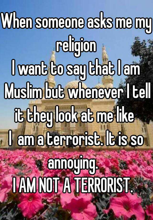 When someone asks me my religion  I want to say that I am Muslim but whenever I tell it they look at me like   I  am a terrorist. It is so annoying.    I AM NOT A TERRORIST.