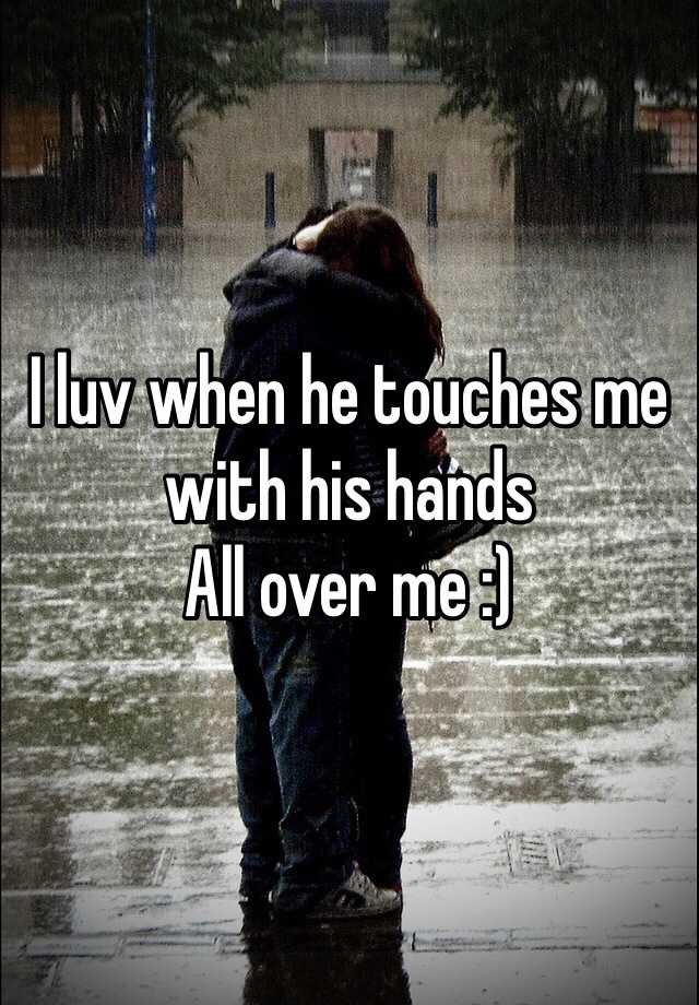 I luv when he touches me with his hands All over me :)
