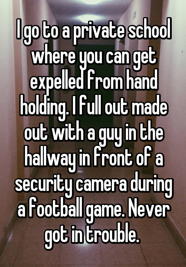 I go to a private school where you can get expelled from hand holding. I full out made out with a guy in the hallway in front of a security camera during a football game. Never got in trouble.