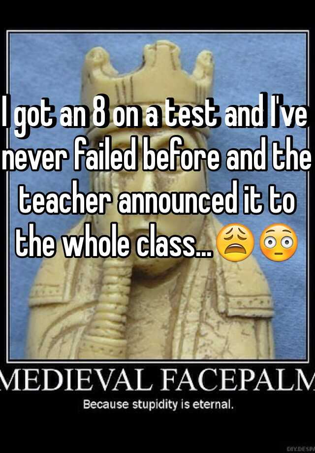 I got an 8 on a test and I've never failed before and the teacher announced it to the whole class...😩😳