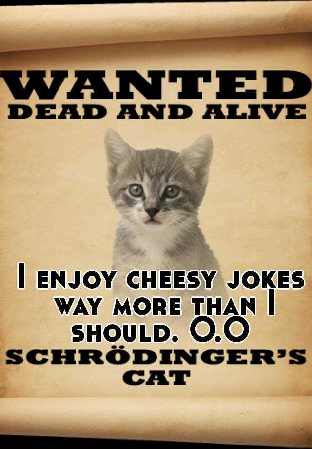 I enjoy cheesy jokes way more than I should. O.O