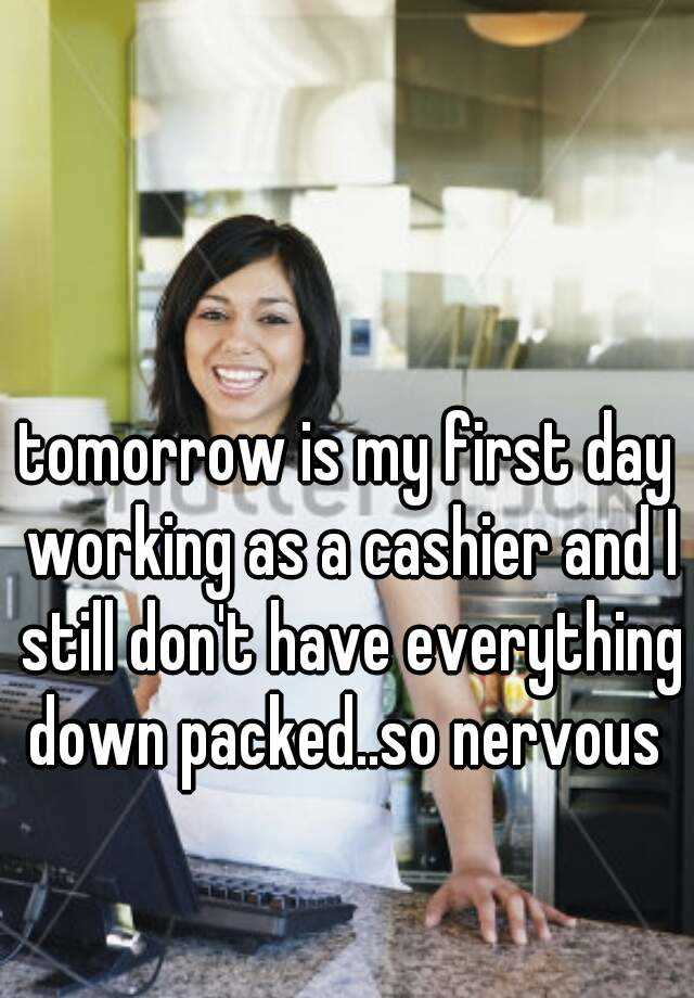 tomorrow is my first day working as a cashier and I still don't have everything down packed..so nervous