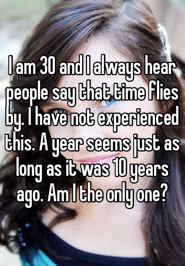 I am 30 and I always hear people say that time flies by. I have not experienced this. A year seems just as long as it was 10 years ago. Am I the only one?