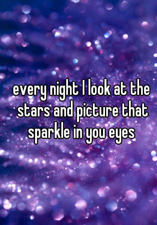 every night I look at the stars and picture that sparkle in you eyes