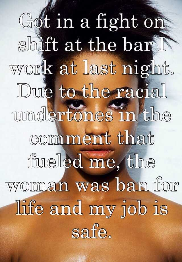 Got in a fight on shift at the bar I work at last night. Due to the racial undertones in the comment that fueled me, the woman was ban for life and my job is safe.