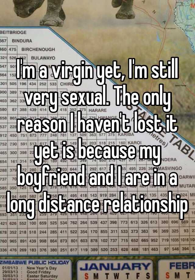 I'm a virgin yet, I'm still very sexual. The only reason I haven't lost it yet is because my boyfriend and I are in a long distance relationship