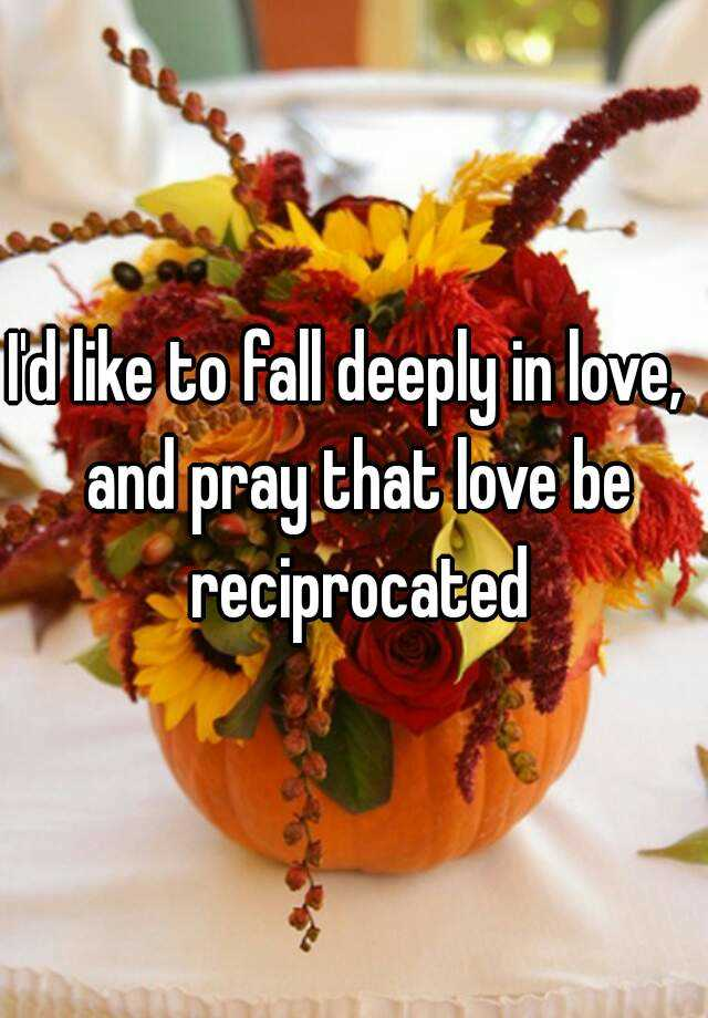 I'd like to fall deeply in love,  and pray that love be reciprocated
