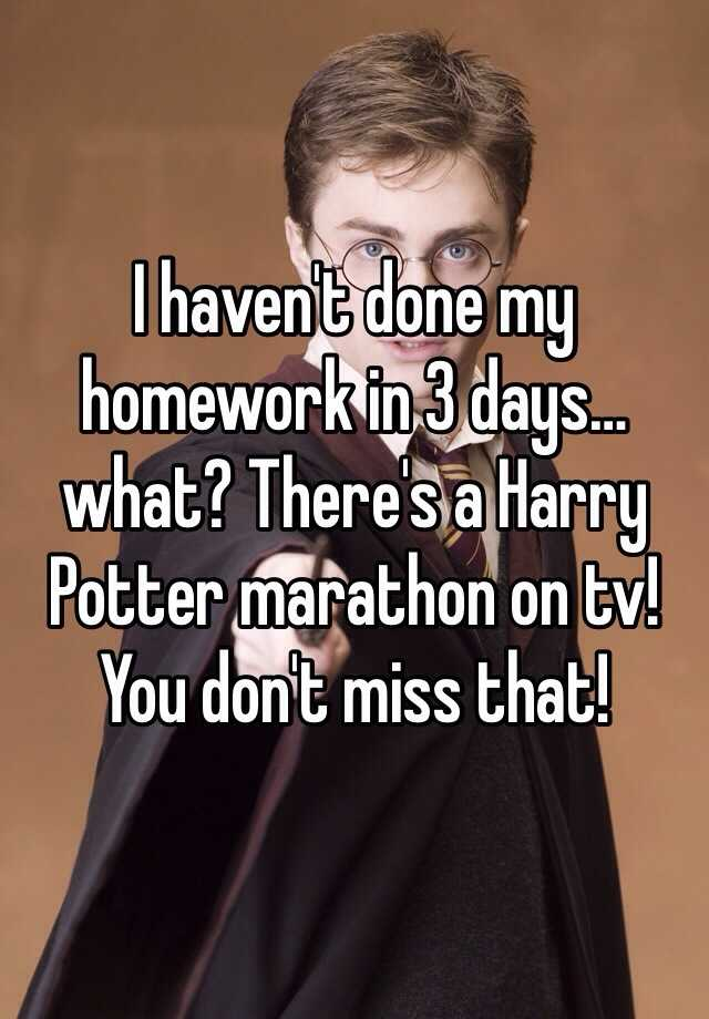I haven't done my homework in 3 days… what? There's a Harry Potter marathon on tv! You don't miss that!