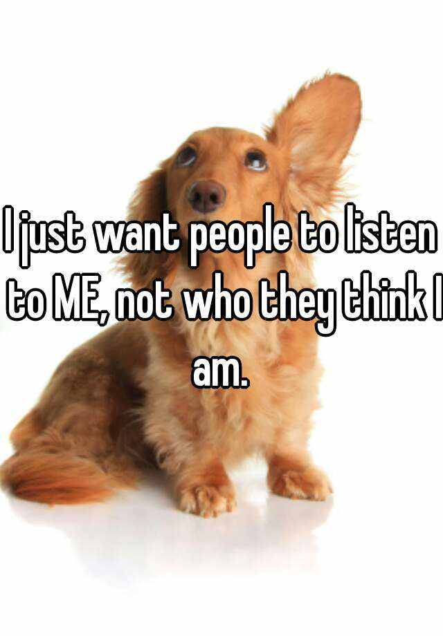 I just want people to listen to ME, not who they think I am.
