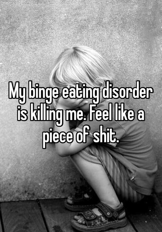 My binge eating disorder is killing me. Feel like a piece of shit.