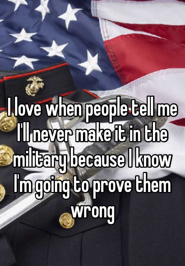 I love when people tell me I'll never make it in the military because I know I'm going to prove them wrong