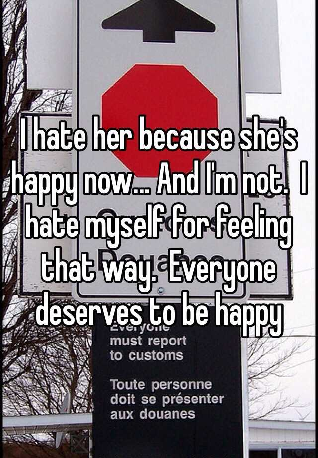 I hate her because she's happy now... And I'm not.  I hate myself for feeling that way.  Everyone deserves to be happy
