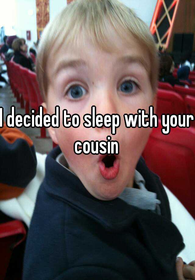 I decided to sleep with your cousin