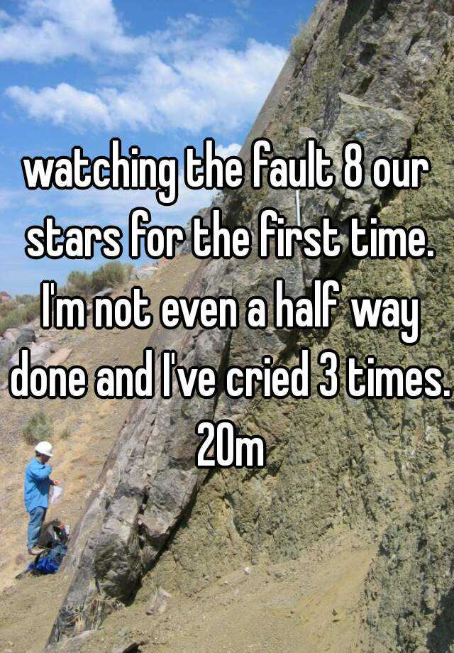 watching the fault 8 our stars for the first time. I'm not even a half way done and I've cried 3 times. 20m