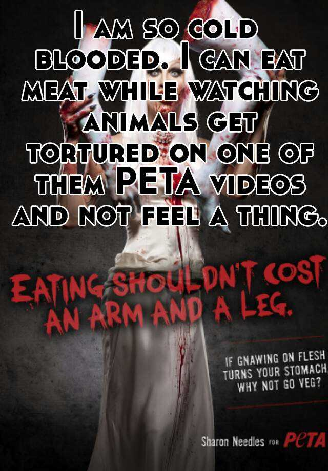 I am so cold blooded. I can eat meat while watching animals get tortured on one of them PETA videos and not feel a thing.