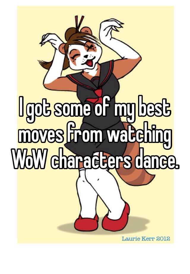 I got some of my best moves from watching WoW characters dance.