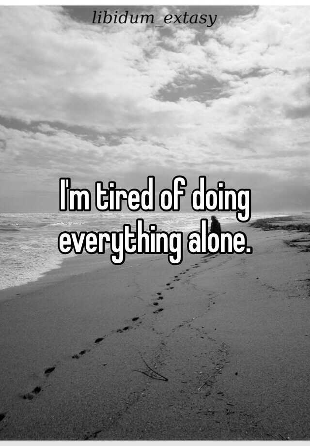 I'm tired of doing everything alone.