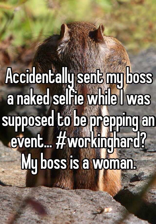 Accidentally sent my boss a naked selfie while I was supposed to be prepping an event... #workinghard? My boss is a woman.
