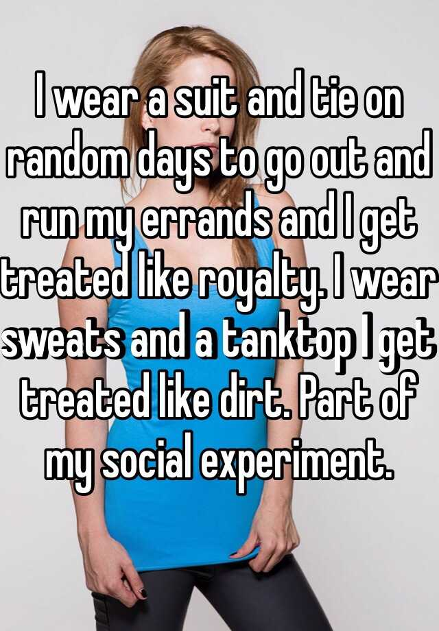 I wear a suit and tie on random days to go out and run my errands and I get treated like royalty. I wear sweats and a tanktop I get treated like dirt. Part of my social experiment.