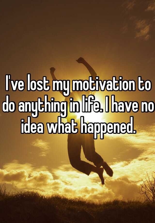 I've lost my motivation to do anything in life. I have no idea what happened.