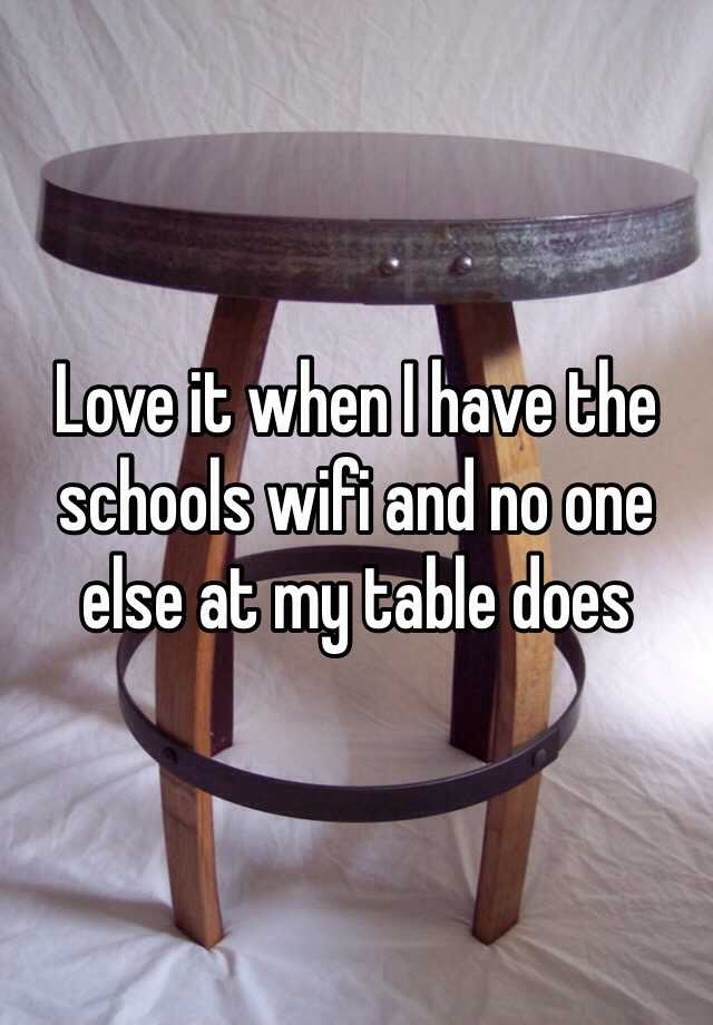 Love it when I have the schools wifi and no one else at my table does