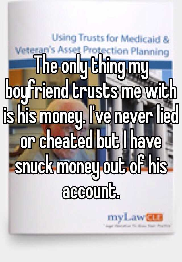 The only thing my boyfriend trusts me with is his money. I've never lied or cheated but I have snuck money out of his account.